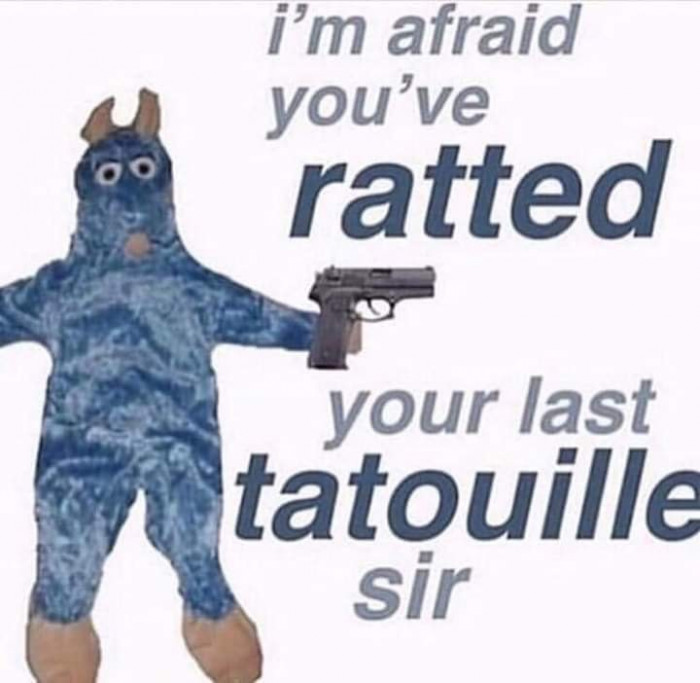 I'm afraid you've ratted your last tatouille sir